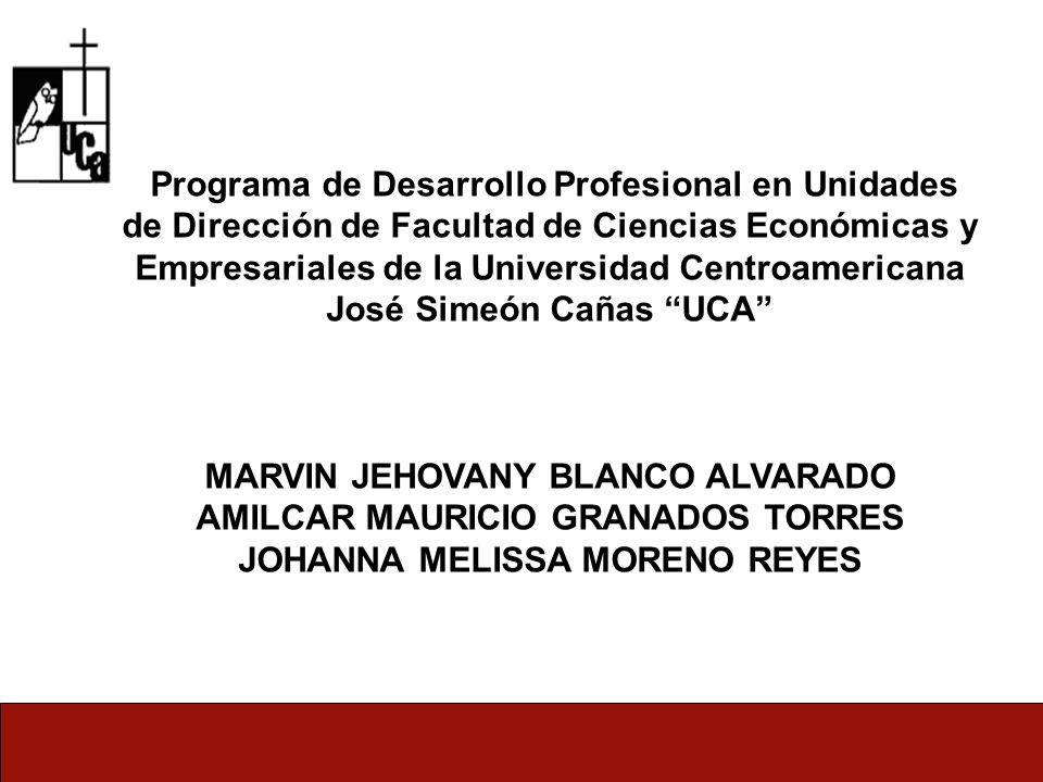 Programa de Desarrollo Profesional en Unidades de Dirección de Facultad de Ciencias Económicas y Empresariales de la Universidad Centroamericana José Simeón Cañas UCA MARVIN JEHOVANY BLANCO ALVARADO AMILCAR MAURICIO GRANADOS TORRES JOHANNA MELISSA MORENO REYES