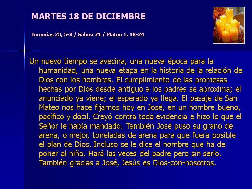 MARTES 18 DE DICIEMBRE Jeremías 23, 5-8 / Salmo 71 / Mateo 1, 18-24 Un nuevo tiempo se avecina, una nueva época para la humanidad, una nueva etapa en la historia de la relación de Dios con los hombres.