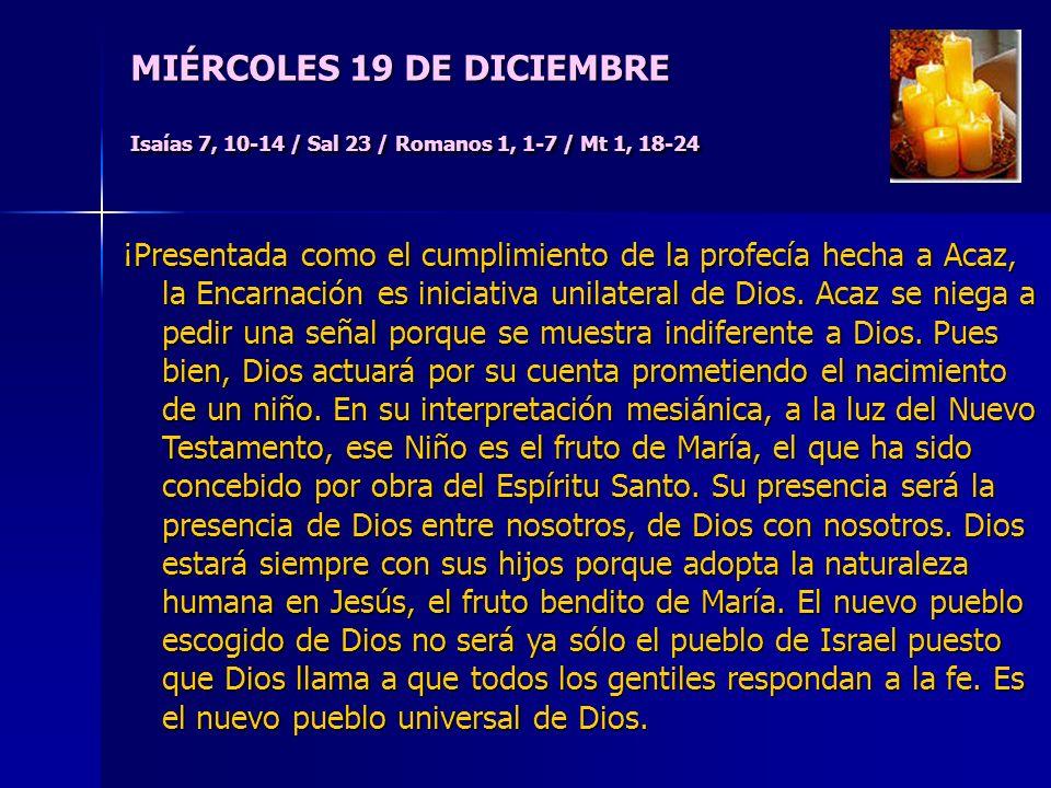 MIÉRCOLES 19 DE DICIEMBRE Isaías 7, 10-14 / Sal 23 / Romanos 1, 1-7 / Mt 1, 18-24 ¡Presentada como el cumplimiento de la profecía hecha a Acaz, la Encarnación es iniciativa unilateral de Dios.