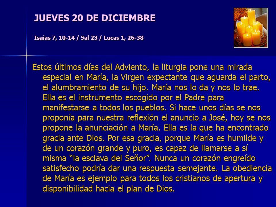 JUEVES 20 DE DICIEMBRE Isaías 7, 10-14 / Sal 23 / Lucas 1, 26-38 Estos últimos días del Adviento, la liturgia pone una mirada especial en María, la Virgen expectante que aguarda el parto, el alumbramiento de su hijo.