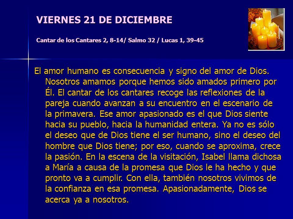 VIERNES 21 DE DICIEMBRE Cantar de los Cantares 2, 8-14/ Salmo 32 / Lucas 1, 39-45 El amor humano es consecuencia y signo del amor de Dios.