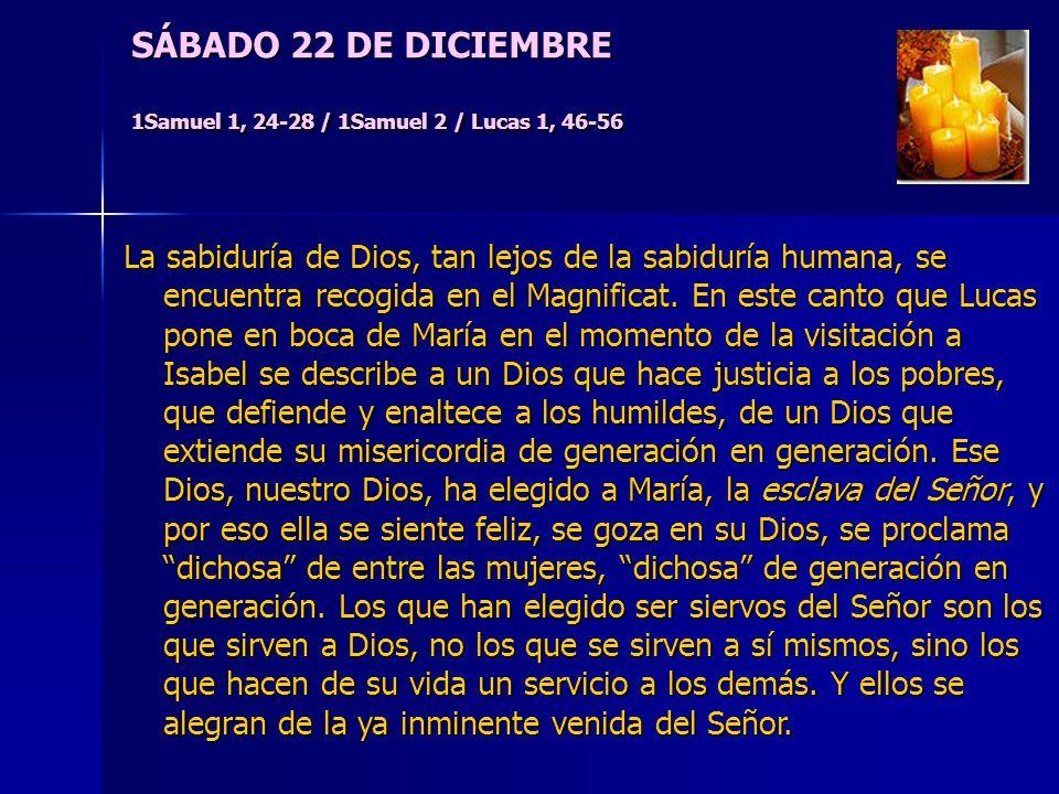 SÁBADO 22 DE DICIEMBRE 1Samuel 1, 24-28 / 1Samuel 2 / Lucas 1, 46-56 La sabiduría de Dios, tan lejos de la sabiduría humana, se encuentra recogida en el Magnificat.