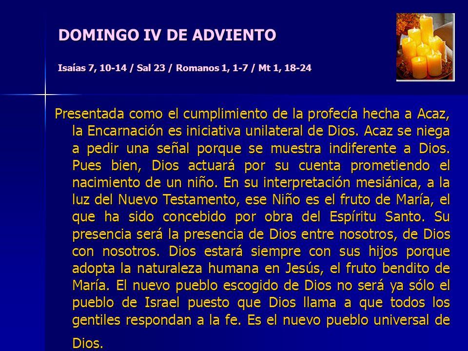 DOMINGO IV DE ADVIENTO Isaías 7, 10-14 / Sal 23 / Romanos 1, 1-7 / Mt 1, 18-24 Presentada como el cumplimiento de la profecía hecha a Acaz, la Encarnación es iniciativa unilateral de Dios.