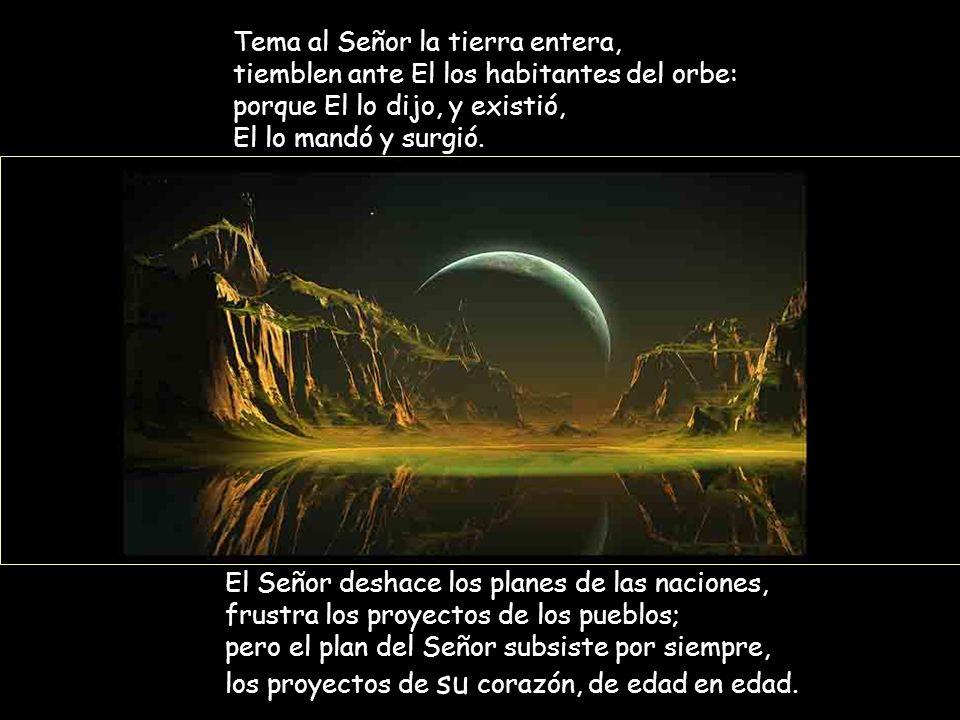 Tema al Señor la tierra entera, tiemblen ante El los habitantes del orbe: porque El lo dijo, y existió, El lo mandó y surgió.