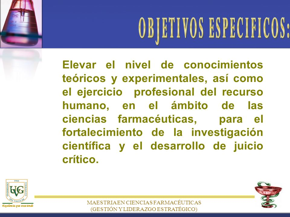 Elevar el nivel de conocimientos teóricos y experimentales, así como el ejercicio profesional del recurso humano, en el ámbito de las ciencias farmacéuticas, para el fortalecimiento de la investigación científica y el desarrollo de juicio crítico.