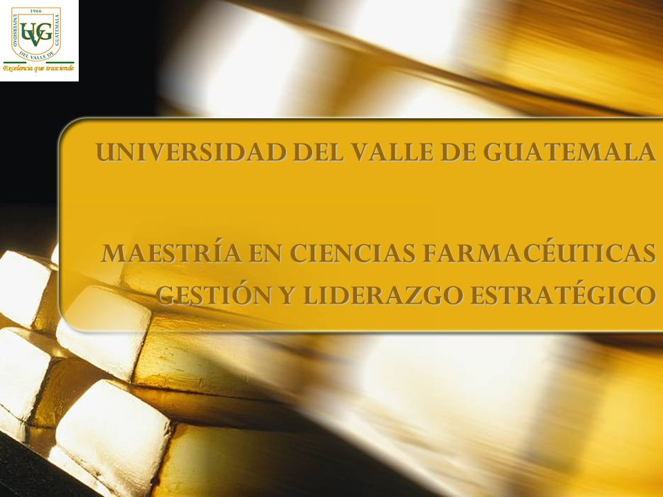 UNIVERSIDAD DEL VALLE DE GUATEMALA MAESTRÍA EN CIENCIAS FARMACÉUTICAS GESTIÓN Y LIDERAZGO ESTRATÉGICO