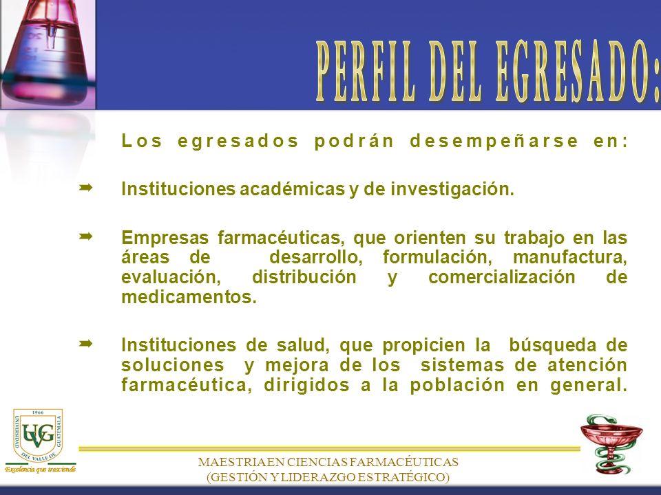 MAESTRIA EN CIENCIAS FARMACÉUTICAS (GESTIÓN Y LIDERAZGO ESTRATÉGICO) Los egresados podrán desempeñarse en: Instituciones académicas y de investigación.