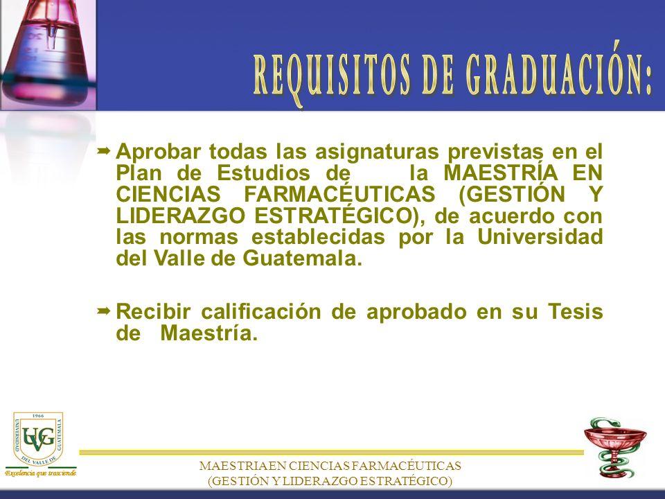 MAESTRIA EN CIENCIAS FARMACÉUTICAS (GESTIÓN Y LIDERAZGO ESTRATÉGICO) Aprobar todas las asignaturas previstas en el Plan de Estudios de la MAESTRÍA EN CIENCIAS FARMACÉUTICAS (GESTIÓN Y LIDERAZGO ESTRATÉGICO), de acuerdo con las normas establecidas por la Universidad del Valle de Guatemala.