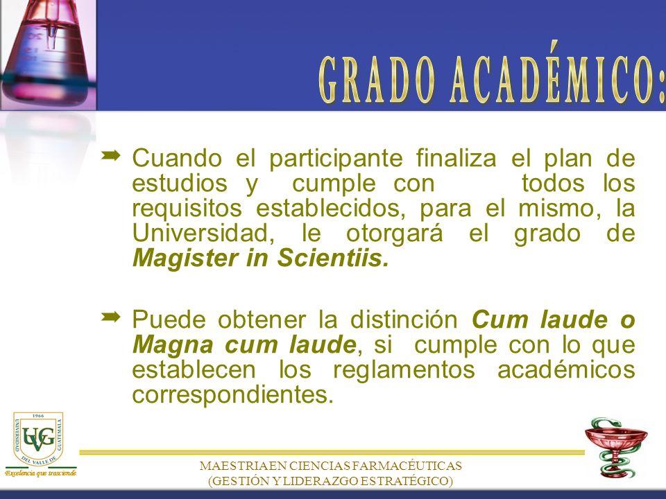MAESTRIA EN CIENCIAS FARMACÉUTICAS (GESTIÓN Y LIDERAZGO ESTRATÉGICO) Cuando el participante finaliza el plan de estudios y cumple con todos los requisitos establecidos, para el mismo, la Universidad, le otorgará el grado de Magister in Scientiis.
