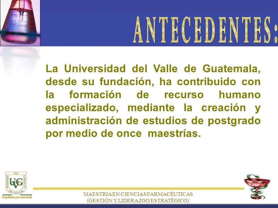 MAESTRIA EN CIENCIAS FARMACÉUTICAS (GESTIÓN Y LIDERAZGO ESTRATÉGICO) La Universidad del Valle de Guatemala, desde su fundación, ha contribuido con la formación de recurso humano especializado, mediante la creación y administración de estudios de postgrado por medio de once maestrías.
