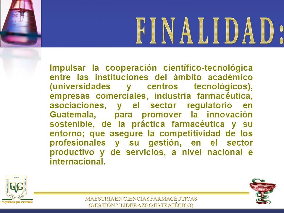 MAESTRIA EN CIENCIAS FARMACÉUTICAS (GESTIÓN Y LIDERAZGO ESTRATÉGICO) Impulsar la cooperación científico-tecnológica entre las instituciones del ámbito académico (universidades y centros tecnológicos), empresas comerciales, industria farmacéutica, asociaciones, y el sector regulatorio en Guatemala, para promover la innovación sostenible, de la práctica farmacéutica y su entorno; que asegure la competitividad de los profesionales y su gestión, en el sector productivo y de servicios, a nivel nacional e internacional.