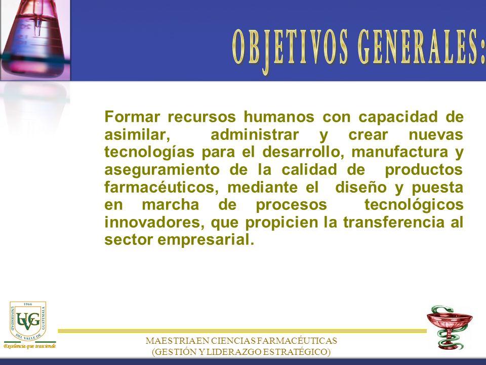 MAESTRIA EN CIENCIAS FARMACÉUTICAS (GESTIÓN Y LIDERAZGO ESTRATÉGICO) Formar recursos humanos con capacidad de asimilar, administrar y crear nuevas tecnologías para el desarrollo, manufactura y aseguramiento de la calidad de productos farmacéuticos, mediante el diseño y puesta en marcha de procesos tecnológicos innovadores, que propicien la transferencia al sector empresarial.