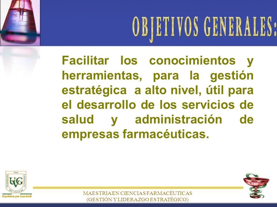 MAESTRIA EN CIENCIAS FARMACÉUTICAS (GESTIÓN Y LIDERAZGO ESTRATÉGICO) Facilitar los conocimientos y herramientas, para la gestión estratégica a alto nivel, útil para el desarrollo de los servicios de salud y administración de empresas farmacéuticas.