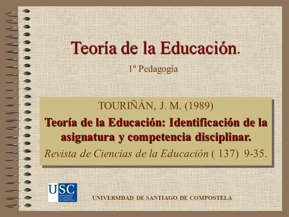 1 Teoría de la Educación Teoría de la Educación. TOURIÑÁN, J. M. (1989) Teoría de la Educación: Identificación de la asignatura y competencia discipli