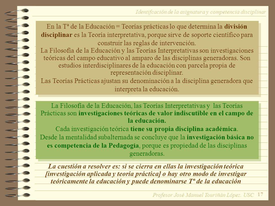 17 En la Tª de la Educación = Teorías prácticas lo que determina la división disciplinar es la Teoría interpretativa, porque sirve de soporte científico para construir las reglas de intervención.