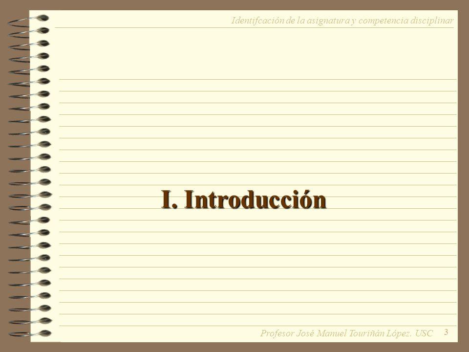 3 I. Introducción Identifcación de la asignatura y competencia disciplinar Profesor José Manuel Touriñán López. USC