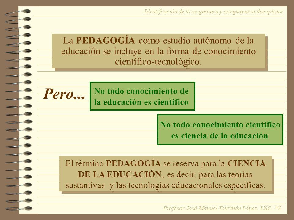 42 La PEDAGOGÍA como estudio autónomo de la educación se incluye en la forma de conocimiento científico-tecnológico. No todo conocimiento de la educac