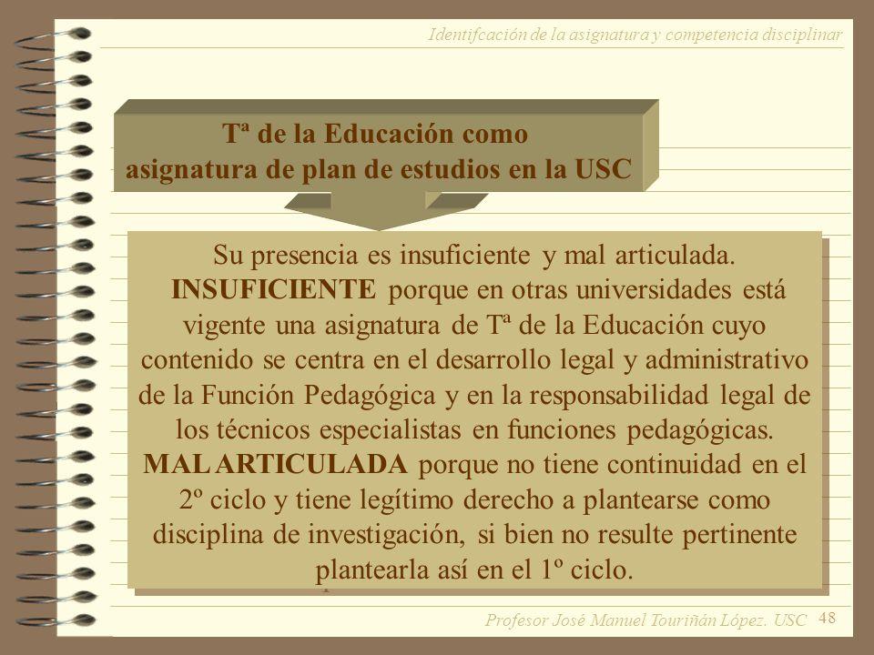 48 Tª de la Educación como asignatura de plan de estudios en la USC Su presencia es insuficiente y mal articulada. INSUFICIENTE porque en otras univer