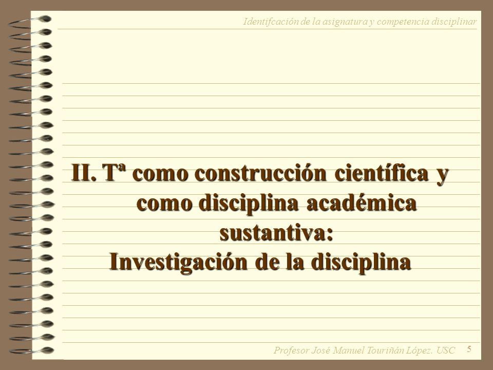 5 II. Tª como construcción científica y como disciplina académica sustantiva: Investigación de la disciplina Identifcación de la asignatura y competen