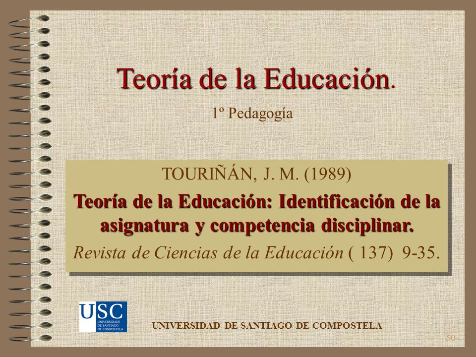 50 Teoría de la Educación Teoría de la Educación. TOURIÑÁN, J. M. (1989) Teoría de la Educación: Identificación de la asignatura y competencia discipl