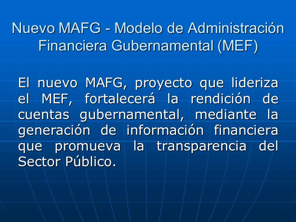 Nuevo MAFG - Modelo de Administración Financiera Gubernamental (MEF) El nuevo MAFG, proyecto que lideriza el MEF, fortalecerá la rendición de cuentas gubernamental, mediante la generación de información financiera que promueva la transparencia del Sector Público.
