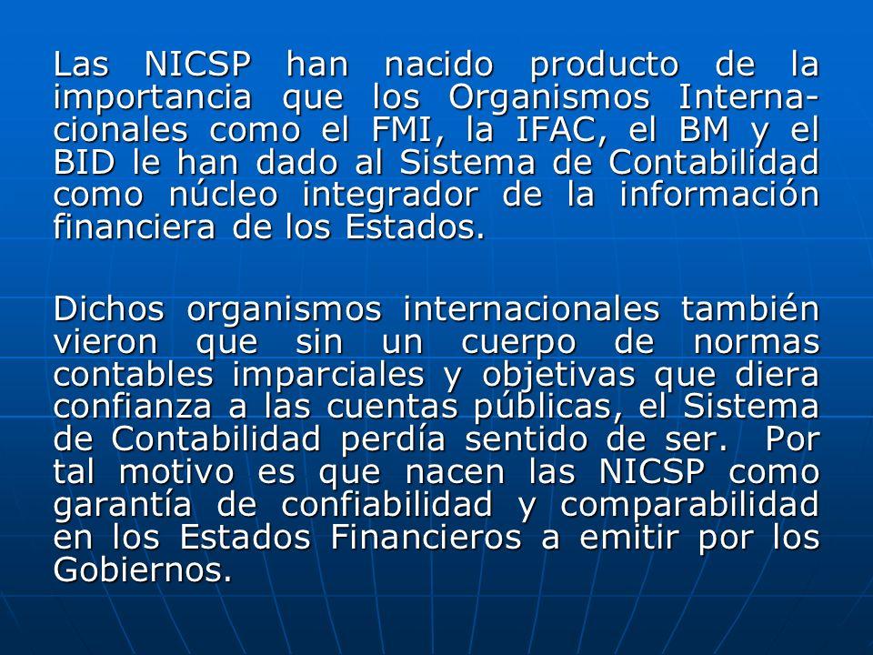 Las NICSP han nacido producto de la importancia que los Organismos Interna- cionales como el FMI, la IFAC, el BM y el BID le han dado al Sistema de Contabilidad como núcleo integrador de la información financiera de los Estados.