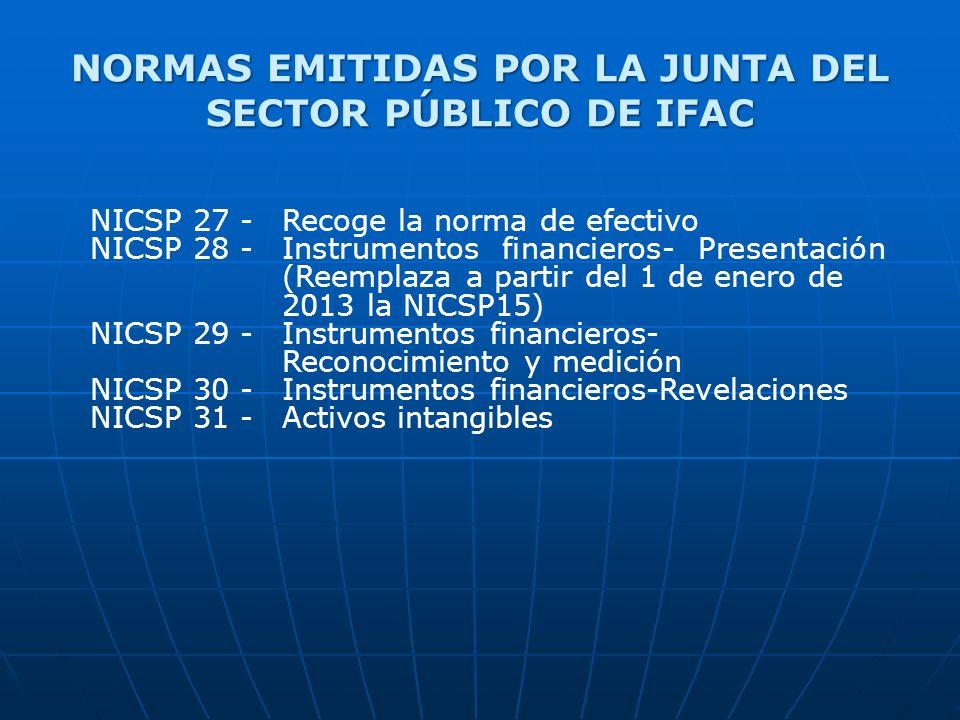 NORMAS EMITIDAS POR LA JUNTA DEL SECTOR PÚBLICO DE IFAC NICSP 27 - Recoge la norma de efectivo NICSP 28 - Instrumentos financieros- Presentación (Reemplaza a partir del 1 de enero de 2013 la NICSP15) NICSP 29 - Instrumentos financieros- Reconocimiento y medición NICSP 30 - Instrumentos financieros-Revelaciones NICSP 31 - Activos intangibles