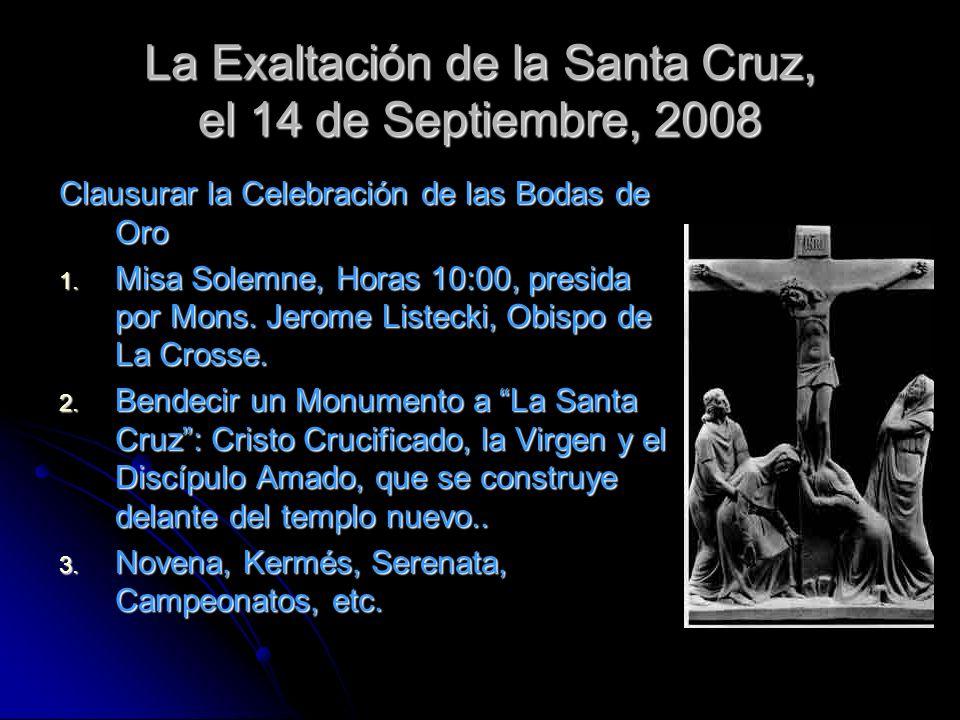 La Exaltación de la Santa Cruz, el 14 de Septiembre, 2008 Clausurar la Celebración de las Bodas de Oro 1. Misa Solemne, Horas 10:00, presida por Mons.