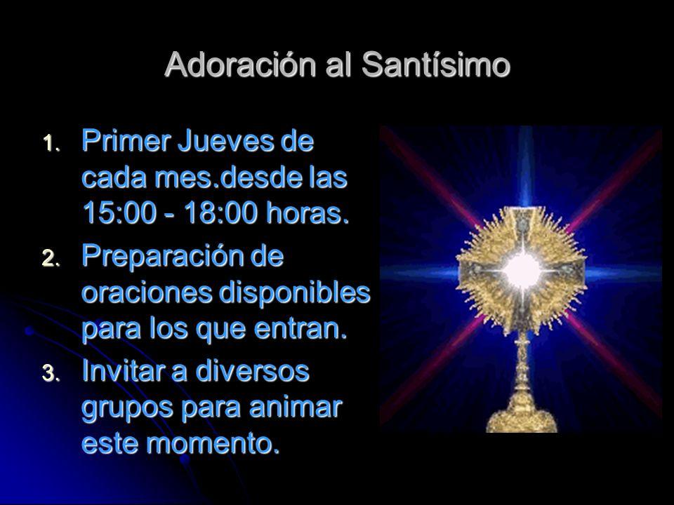 Adoración al Santísimo 1. Primer Jueves de cada mes.desde las 15:00 - 18:00 horas. 2. Preparación de oraciones disponibles para los que entran. 3. Inv