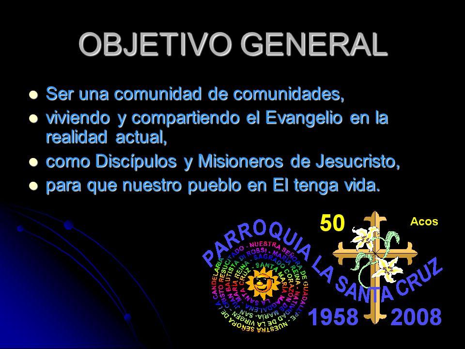 OBJETIVO GENERAL Ser una comunidad de comunidades, Ser una comunidad de comunidades, viviendo y compartiendo el Evangelio en la realidad actual, vivie