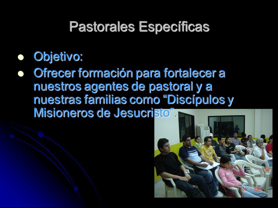 Pastorales Específicas Objetivo: Objetivo: Ofrecer formación para fortalecer a nuestros agentes de pastoral y a nuestras familias como Discípulos y Misioneros de Jesucristo.