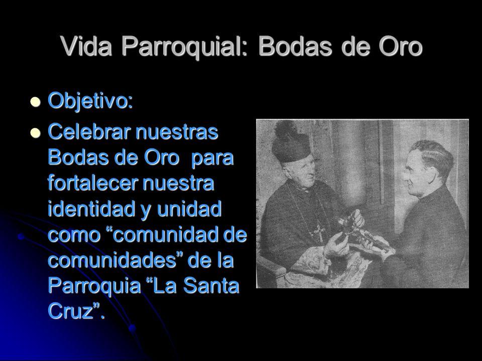 Vida Parroquial: Bodas de Oro Objetivo: Objetivo: Celebrar nuestras Bodas de Oro para fortalecer nuestra identidad y unidad como comunidad de comunidades de la Parroquia La Santa Cruz.