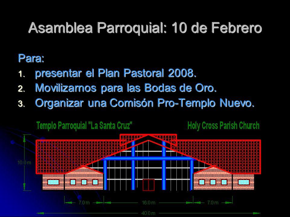 Asamblea Parroquial: 10 de Febrero Para: 1. presentar el Plan Pastoral 2008. 2. Movilizarnos para las Bodas de Oro. 3. Organizar una Comisón Pro-Templ