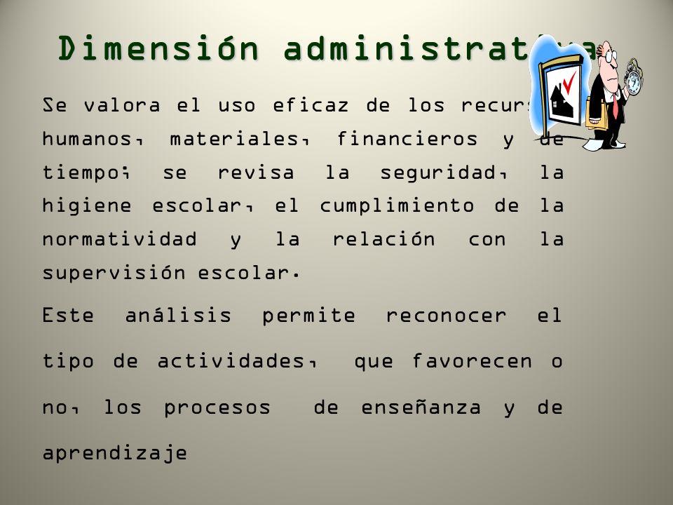 Dimensión administrativa Se valora el uso eficaz de los recursos humanos, materiales, financieros y de tiempo; se revisa la seguridad, la higiene esco