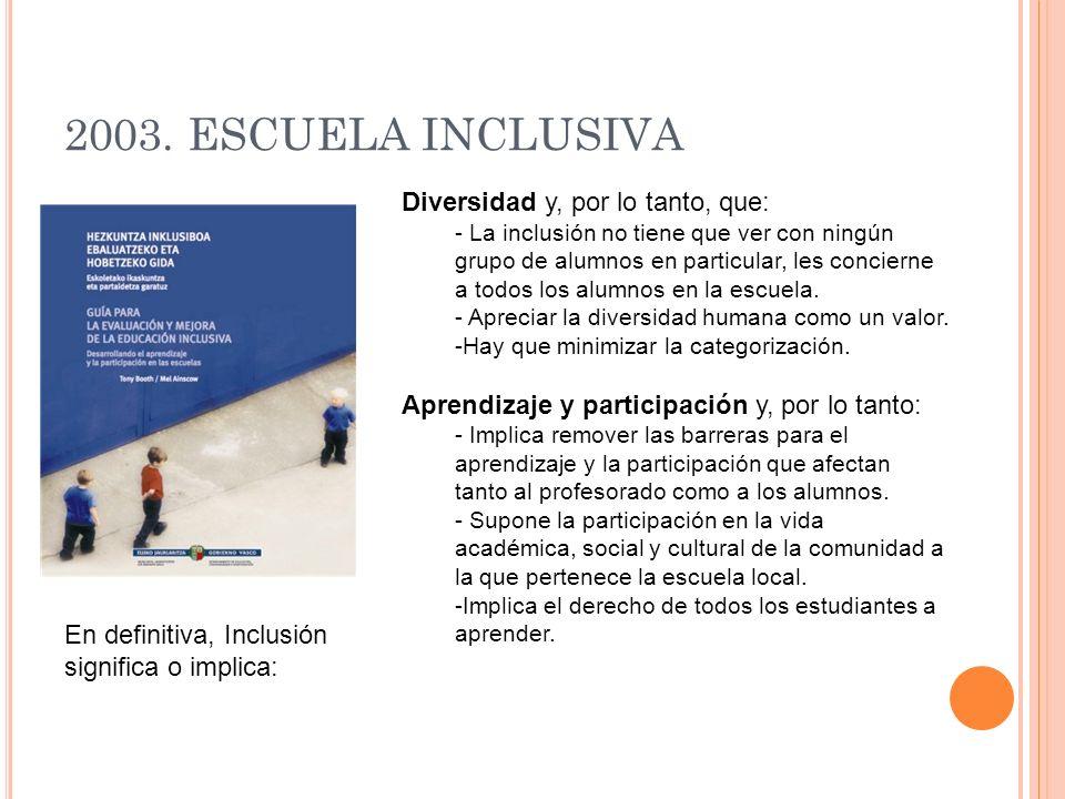 2003. ESCUELA INCLUSIVA Diversidad y, por lo tanto, que: - La inclusión no tiene que ver con ningún grupo de alumnos en particular, les concierne a to