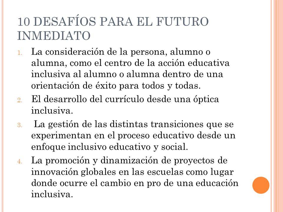 10 DESAFÍOS PARA EL FUTURO INMEDIATO 1. La consideración de la persona, alumno o alumna, como el centro de la acción educativa inclusiva al alumno o a