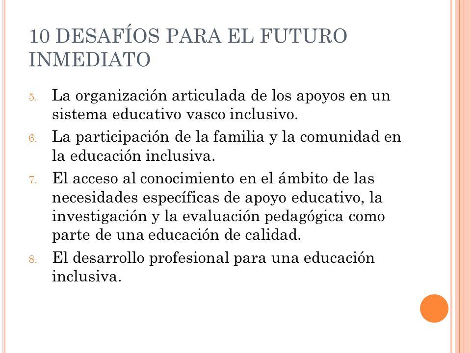 10 DESAFÍOS PARA EL FUTURO INMEDIATO 5. La organización articulada de los apoyos en un sistema educativo vasco inclusivo. 6. La participación de la fa