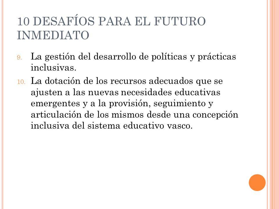10 DESAFÍOS PARA EL FUTURO INMEDIATO 9. La gestión del desarrollo de políticas y prácticas inclusivas. 10. La dotación de los recursos adecuados que s