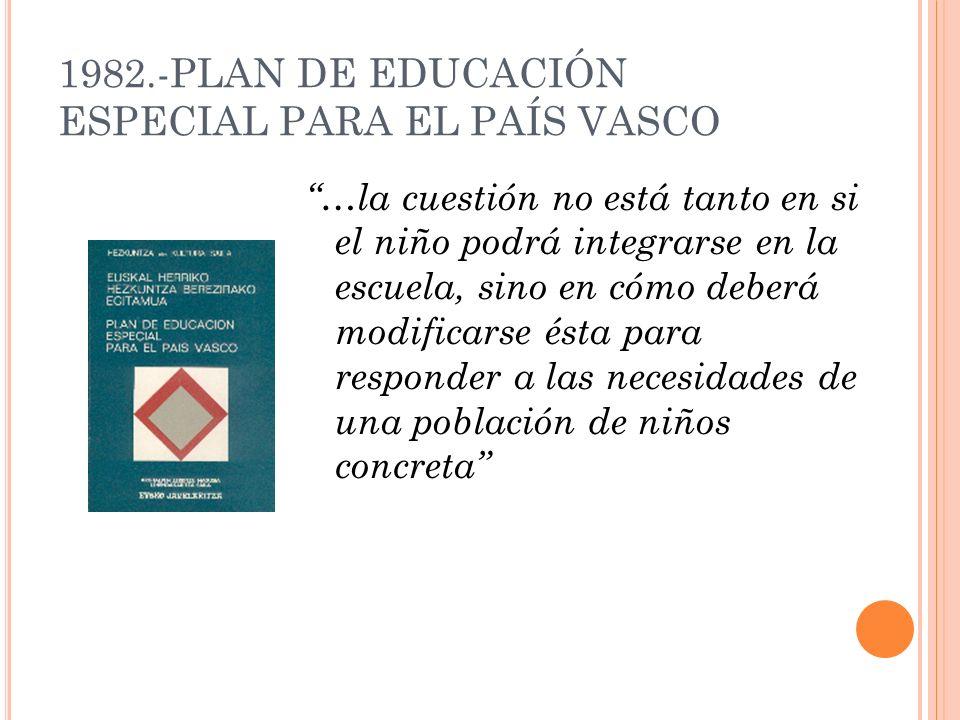 1982.-PLAN DE EDUCACIÓN ESPECIAL PARA EL PAÍS VASCO …la cuestión no está tanto en si el niño podrá integrarse en la escuela, sino en cómo deberá modif