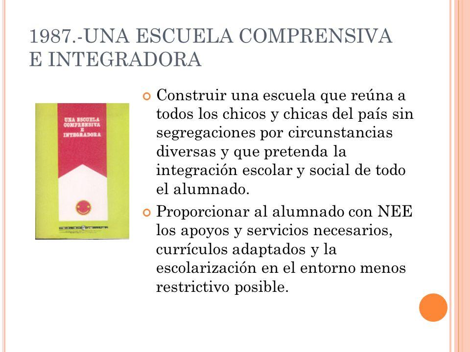 1987.-UNA ESCUELA COMPRENSIVA E INTEGRADORA Construir una escuela que reúna a todos los chicos y chicas del país sin segregaciones por circunstancias