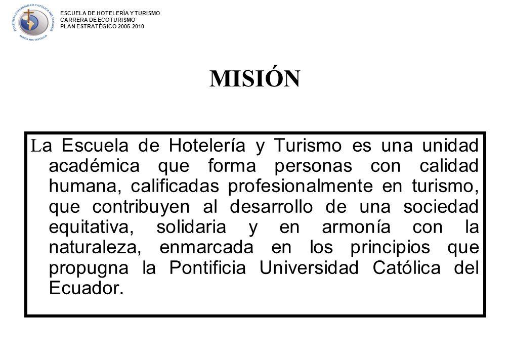 MISIÓN L a Escuela de Hotelería y Turismo es una unidad académica que forma personas con calidad humana, calificadas profesionalmente en turismo, que