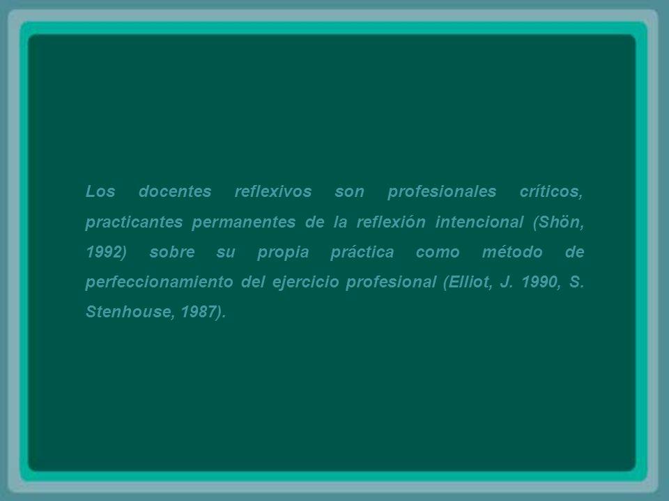 Los docentes reflexivos son profesionales críticos, practicantes permanentes de la reflexión intencional (Shön, 1992) sobre su propia práctica como método de perfeccionamiento del ejercicio profesional (Elliot, J.