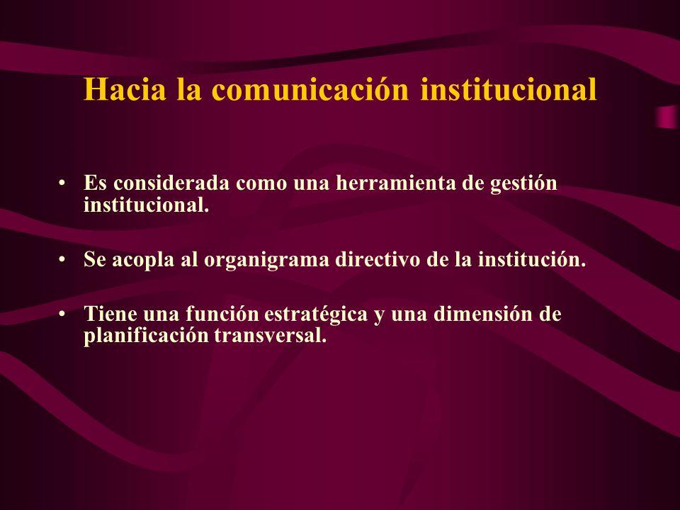 Hacia la comunicación institucional Es considerada como una herramienta de gestión institucional. Se acopla al organigrama directivo de la institución