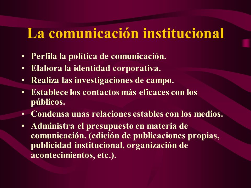 La comunicación institucional Perfila la política de comunicación. Elabora la identidad corporativa. Realiza las investigaciones de campo. Establece l