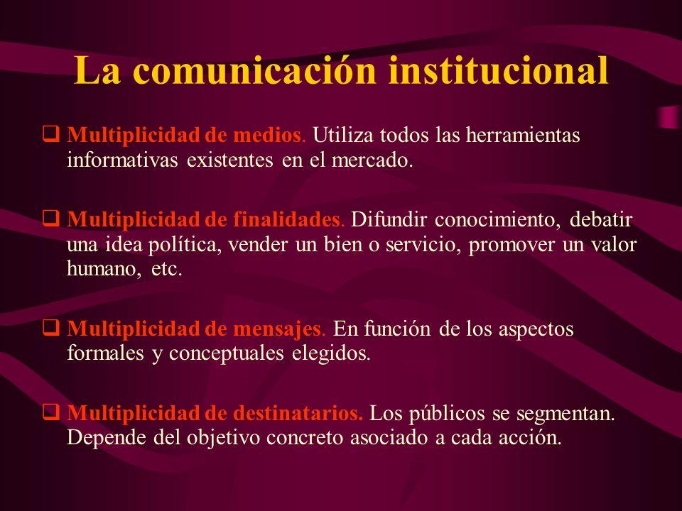 La comunicación institucional Multiplicidad de medios. Utiliza todos las herramientas informativas existentes en el mercado. Multiplicidad de finalida