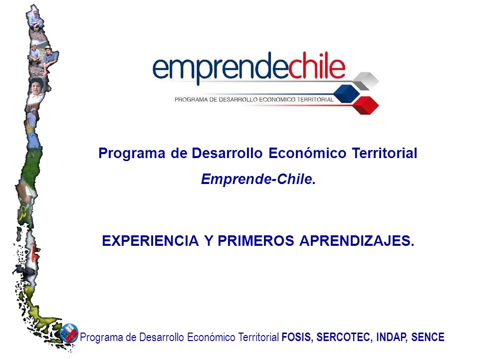 Programa de Desarrollo Económico Territorial FOSIS, SERCOTEC, INDAP, SENCE Programa de Desarrollo Económico Territorial Emprende-Chile.