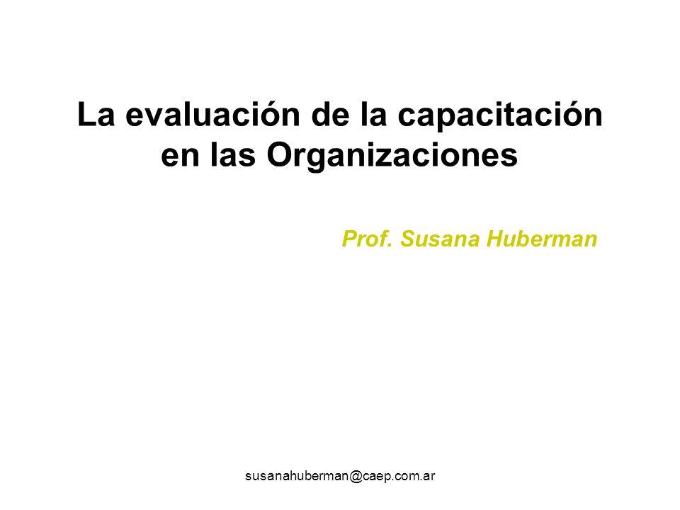 susanahuberman@caep.com.ar Evaluación de objetivos PEDAGÓGICOS Aprendizajes en el aula de capacitación OPERATIVOS Transferencia de lo aprendido DE IMPACTO Efectos previstos en el área laboral