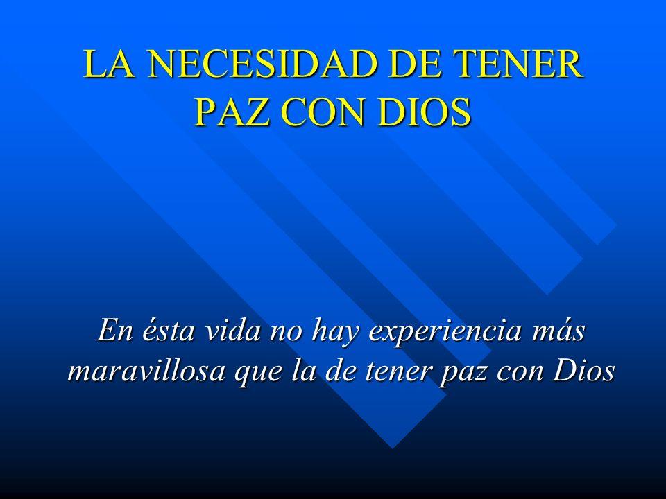 LA NECESIDAD DE TENER PAZ CON DIOS En ésta vida no hay experiencia más maravillosa que la de tener paz con Dios