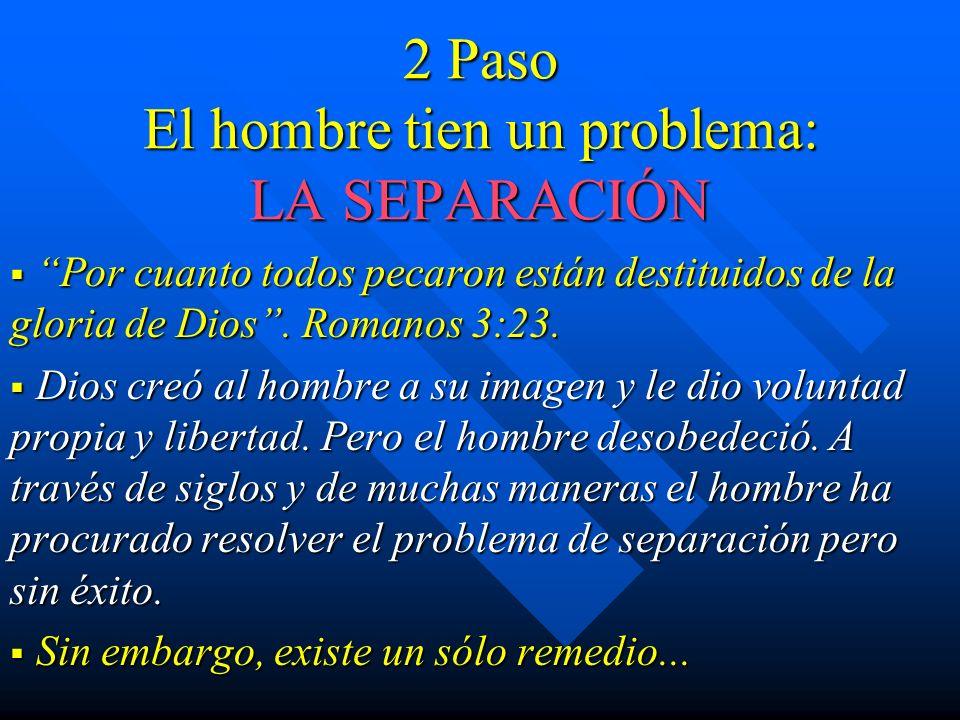 2 Paso El hombre tien un problema: LA SEPARACIÓN Por cuanto todos pecaron están destituidos de la gloria de Dios. Romanos 3:23. Por cuanto todos pecar