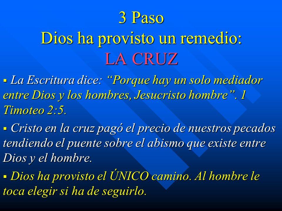 3 Paso Dios ha provisto un remedio: LA CRUZ La Escritura dice: Porque hay un solo mediador entre Dios y los hombres, Jesucristo hombre. 1 Timoteo 2:5.